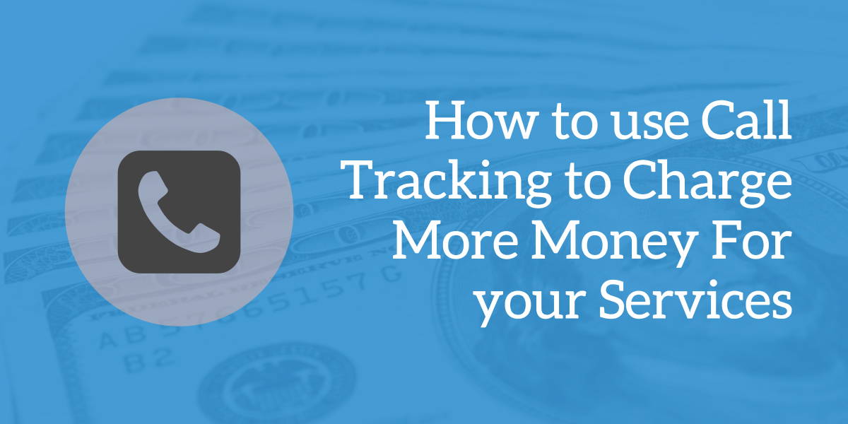 How to use Call Tracking to Charge More Money for your Services