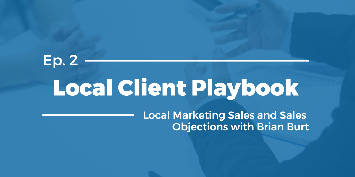 Local Client Playbook Ep. #2: Sales Mini Series Vol. 1- Local Marketing Sales and Sales Objections with Brian Burt