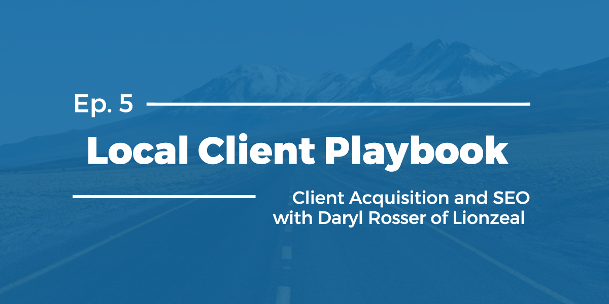 Client Acquisition and SEO with Daryl Rosser of Lionzeal – Local Client Playbook Ep 5