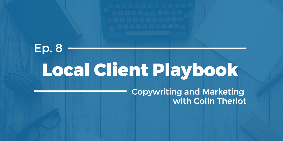 Copywriting and Marketing with Colin Theriot – Local Client Playbook Ep 8