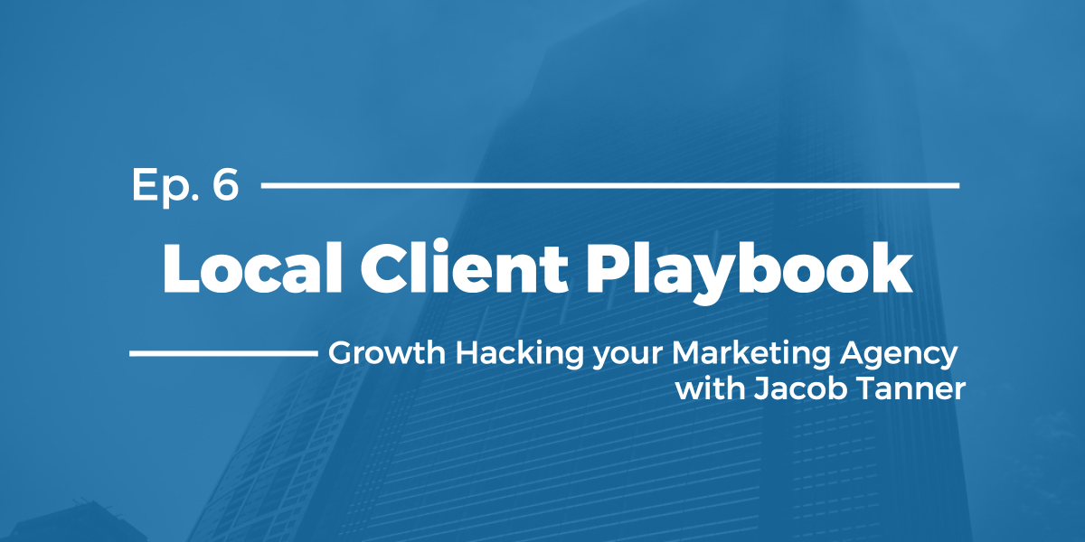 Growth Hacking your Marketing Agency with Jacob Tanner – Local Client Playbook Ep 6