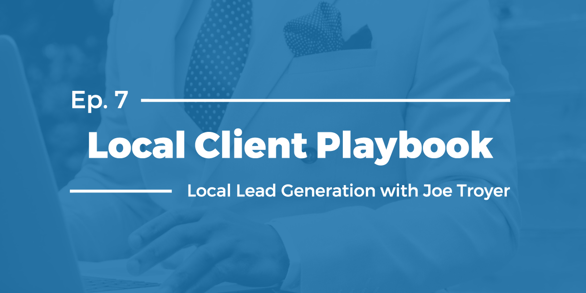 Local Lead Generation with Joe Troyer – Local Client Playbook Ep 7
