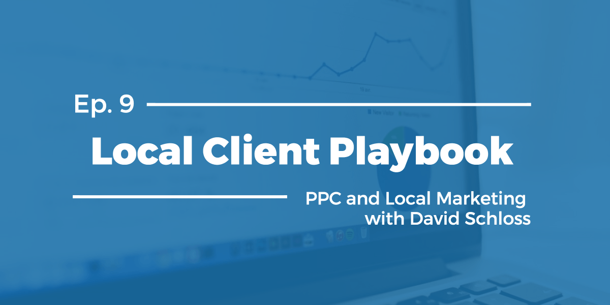 PPC and Local Marketing with David Schloss – Local Client Playbook Ep 9