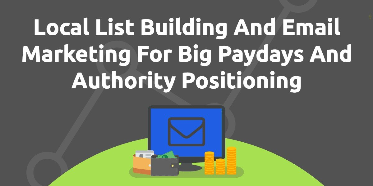 Local List Building And Email Marketing For Big Paydays And Authority Positioning
