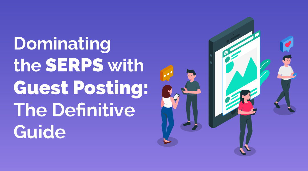 Dominating the SERPS with Guest Posting: The Definitive Guide
